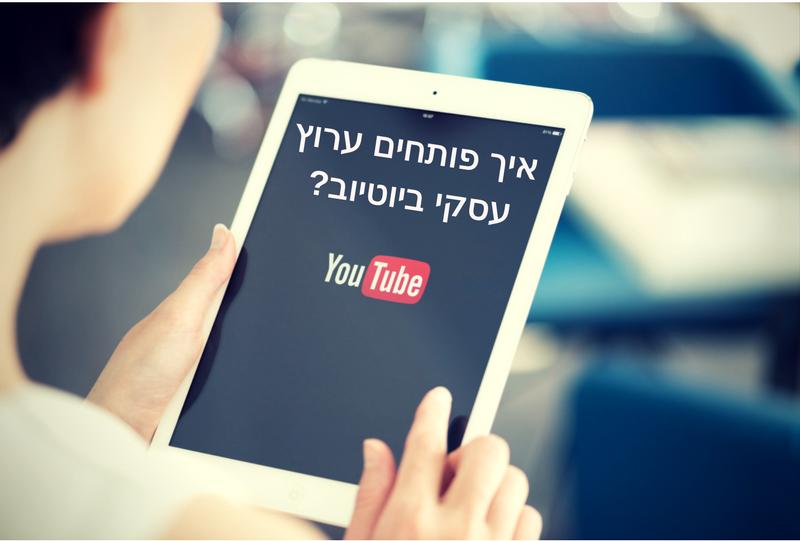 איך פותחים ערוץ עסקי ביוטיוב